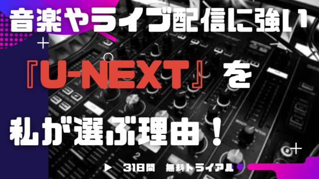 音楽ライブ配信に強い『U-NEXT』を私が選ぶ理由