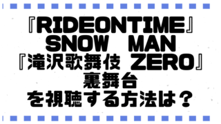 『RIDEONTIME』SnowMan『滝沢歌舞伎 ZERO』を視聴する方法は?