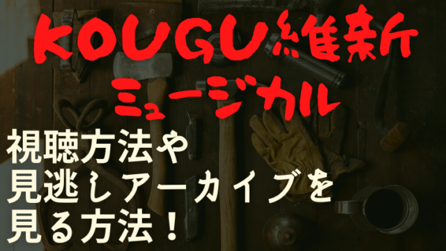 KOUGU維新ミュージカルの視聴方法や見逃しアーカイブを見る方法!