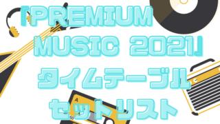 プレミアムミュージック2021タイムテーブルと出演者セトリ情報!