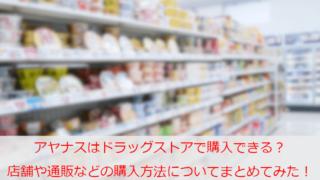 アヤナスはドラッグストアで購入できる?店舗や公式通販などの購入方法についてまとめてみた!