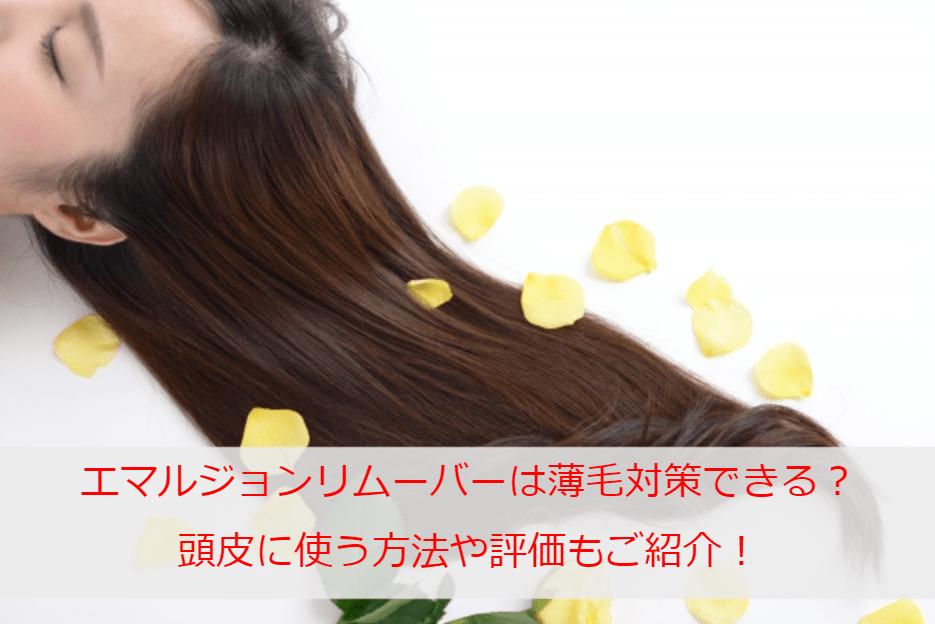 エマルジョンリムーバーが薄毛対策に使えるって本当?頭皮に使う方法や評価もご紹介!